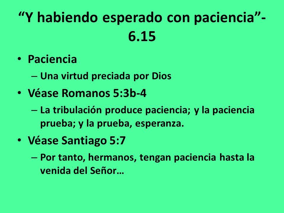 Y habiendo esperado con paciencia- 6.15 Paciencia – Una virtud preciada por Dios Véase Romanos 5:3b-4 – La tribulación produce paciencia; y la paciencia prueba; y la prueba, esperanza.