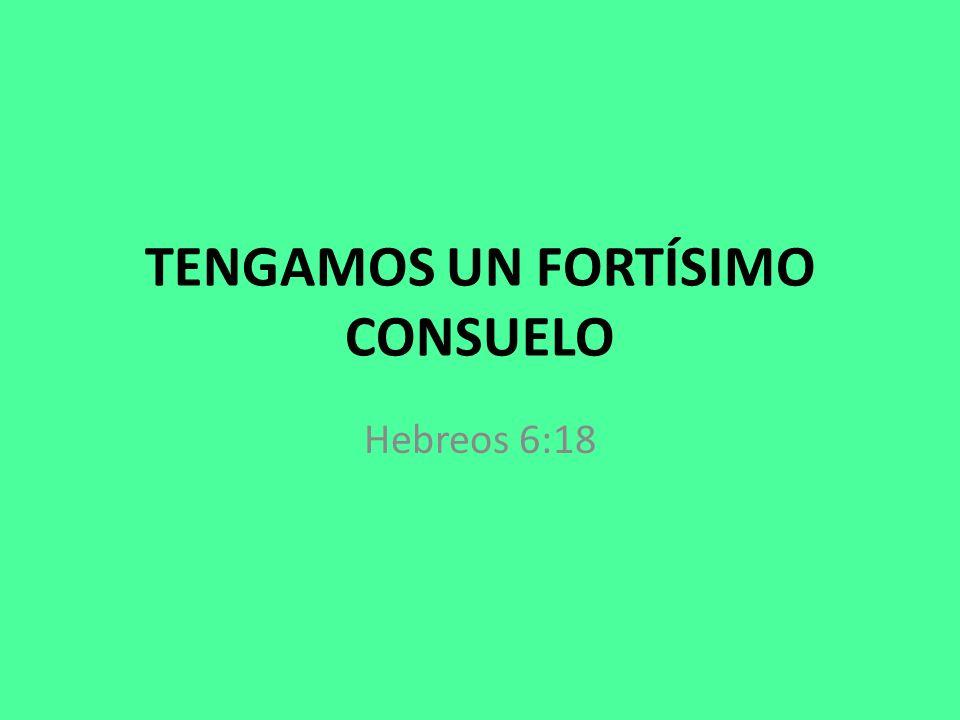 TENGAMOS UN FORTÍSIMO CONSUELO Hebreos 6:18