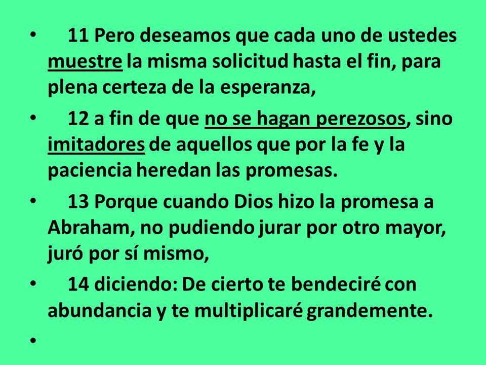11 Pero deseamos que cada uno de ustedes muestre la misma solicitud hasta el fin, para plena certeza de la esperanza, 12 a fin de que no se hagan perezosos, sino imitadores de aquellos que por la fe y la paciencia heredan las promesas.