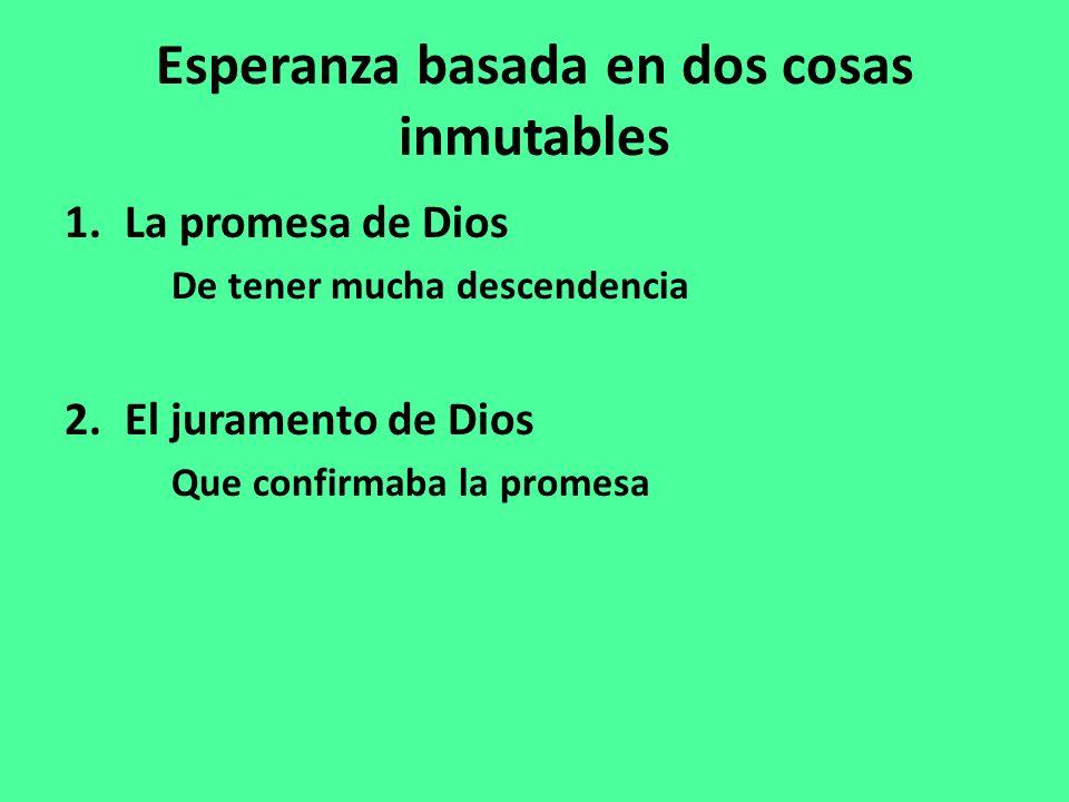 Esperanza basada en dos cosas inmutables 1.La promesa de Dios De tener mucha descendencia 2.El juramento de Dios Que confirmaba la promesa