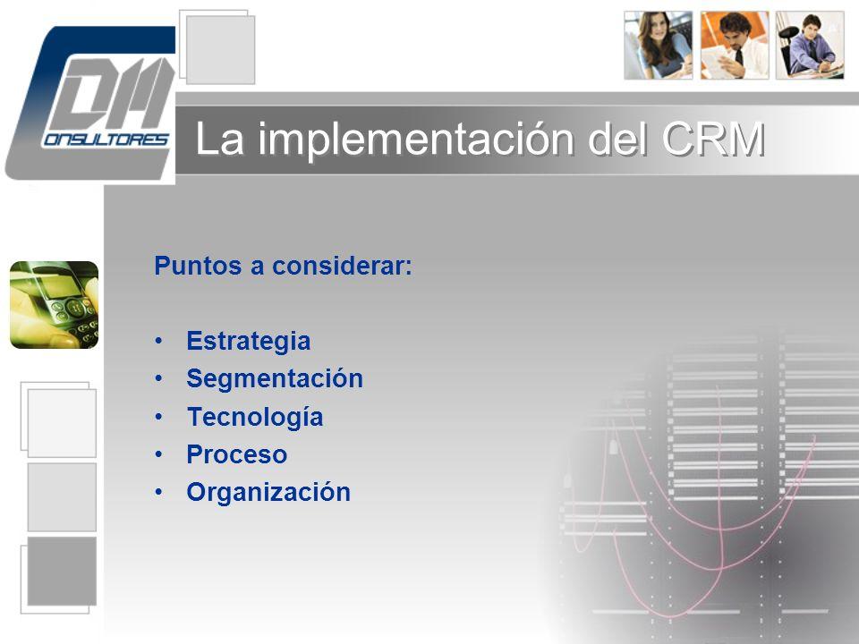 La implementación del CRM Puntos a considerar: Estrategia Segmentación Tecnología Proceso Organización