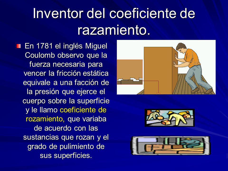 Inventor del coeficiente de razamiento. En 1781 el inglés Miguel Coulomb observo que la fuerza necesaria para vencer la fricción estática equivale a u