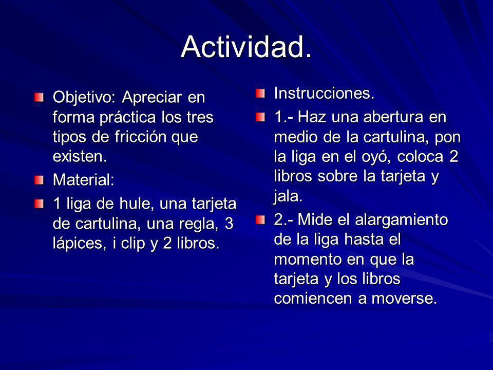 Actividad. Objetivo: Apreciar en forma práctica los tres tipos de fricción que existen. Material: 1 liga de hule, una tarjeta de cartulina, una regla,