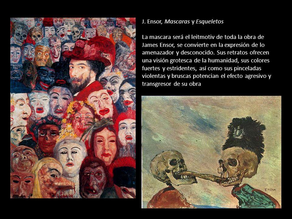 J. Ensor, Mascaras y Esqueletos La mascara será el leitmotiv de toda la obra de James Ensor, se convierte en la expresión de lo amenazador y desconoci