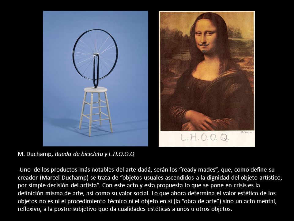 M. Duchamp, Rueda de bicicleta y L.H.O.O.Q -Uno de los productos más notables del arte dadá, serán los ready mades, que, como define su creador (Marce