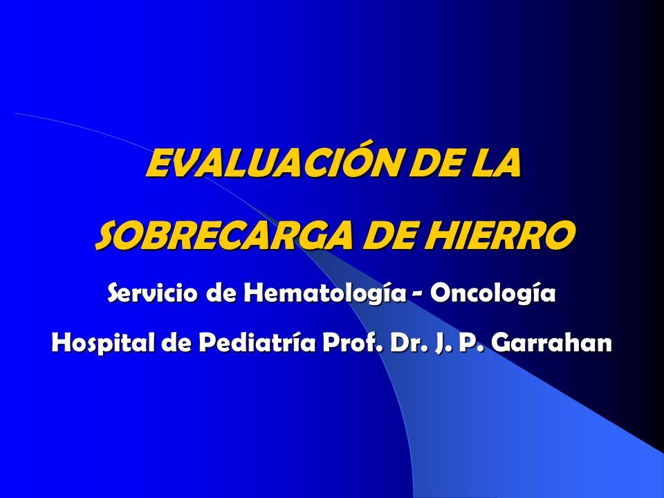 EVALUACIÓN DE LA SOBRECARGA DE HIERRO Servicio de Hematología - Oncología Hospital de Pediatría Prof. Dr. J. P. Garrahan