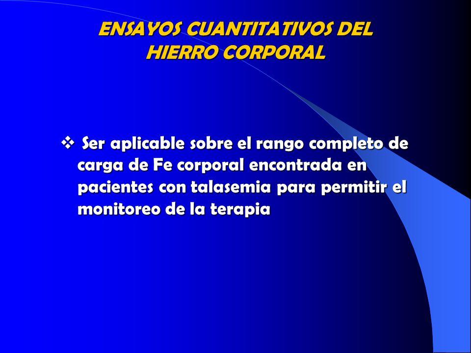 ENSAYOS CUANTITATIVOS DEL HIERRO CORPORAL Ser aplicable sobre el rango completo de carga de Fe corporal encontrada en pacientes con talasemia para per