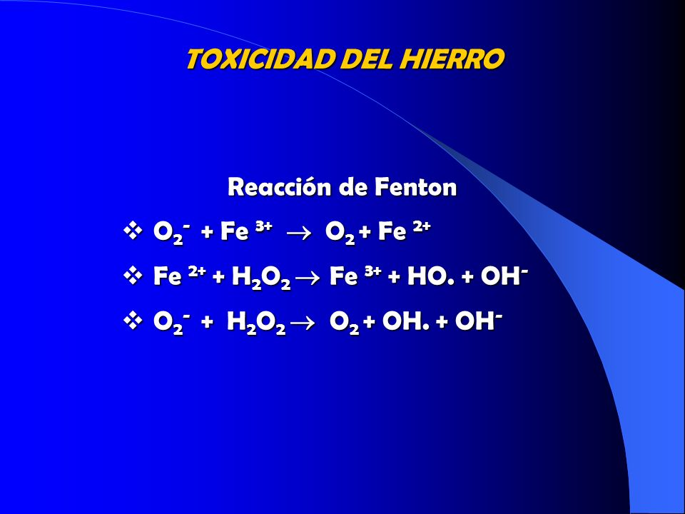 TOXICIDAD DEL HIERRO Reacción de Fenton O 2 - + Fe 3+ O 2 + Fe 2+ O 2 - + Fe 3+ O 2 + Fe 2+ Fe 2+ + H 2 O 2 Fe 3+ + HO. + OH - Fe 2+ + H 2 O 2 Fe 3+ +