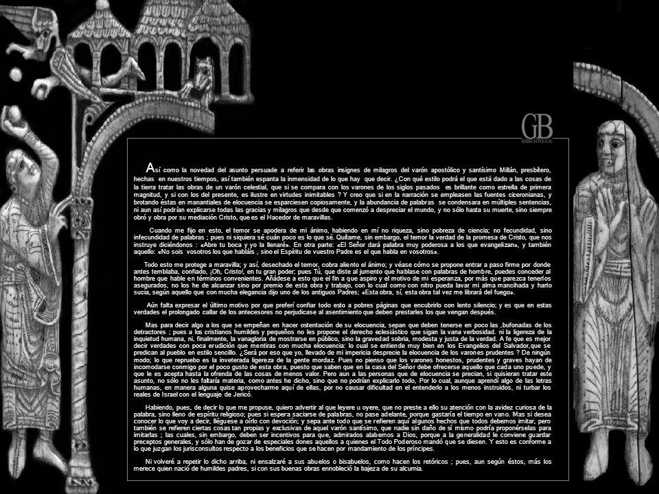 A sí como la novedad del asunto persuade a referir las obras insignes de milagros del varón apostólico y santísimo Millán, presbítero, hechas en nuestros tiempos, así también espanta la inmensidad de lo que hay que decir.