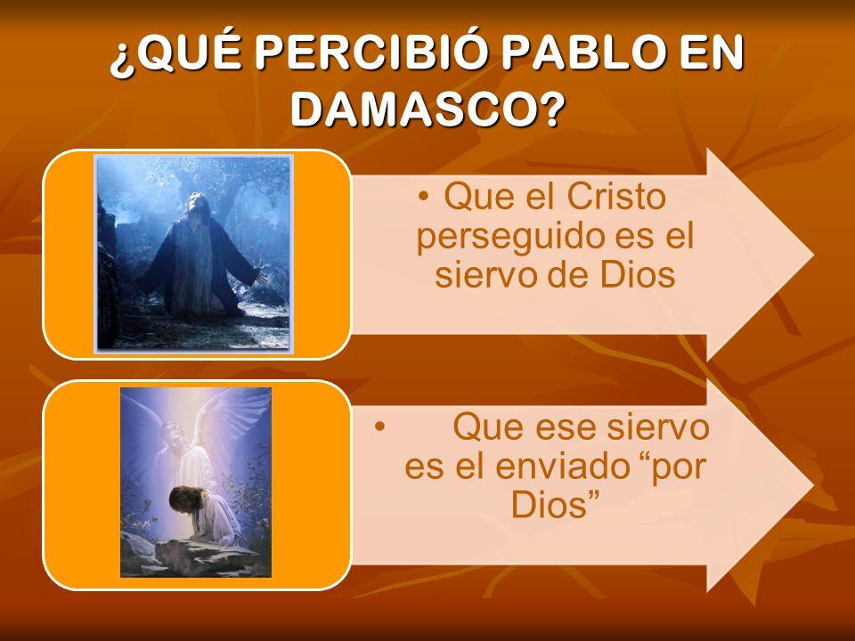 ¿QUÉ PERCIBIÓ PABLO EN DAMASCO? Que el Cristo perseguido es el siervo de Dios Que ese siervo es el enviado por Dios.