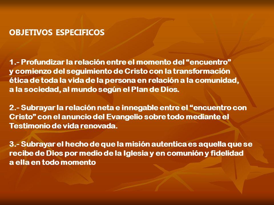 OBJETIVOS ESPECIFICOS 1.- Profundizar la relación entre el momento del encuentro y comienzo del seguimiento de Cristo con la transformación ética de t