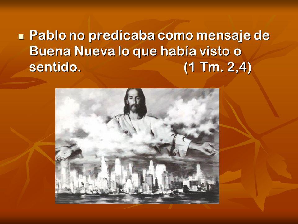 Pablo no predicaba como mensaje de Buena Nueva lo que había visto o sentido. (1 Tm. 2,4) Pablo no predicaba como mensaje de Buena Nueva lo que había v