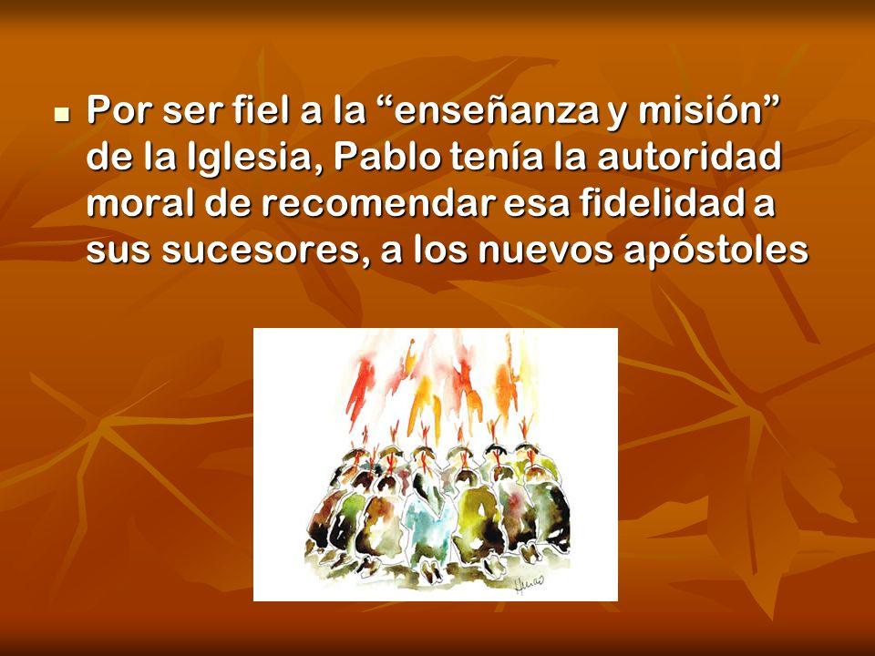 Por ser fiel a la enseñanza y misión de la Iglesia, Pablo tenía la autoridad moral de recomendar esa fidelidad a sus sucesores, a los nuevos apóstoles