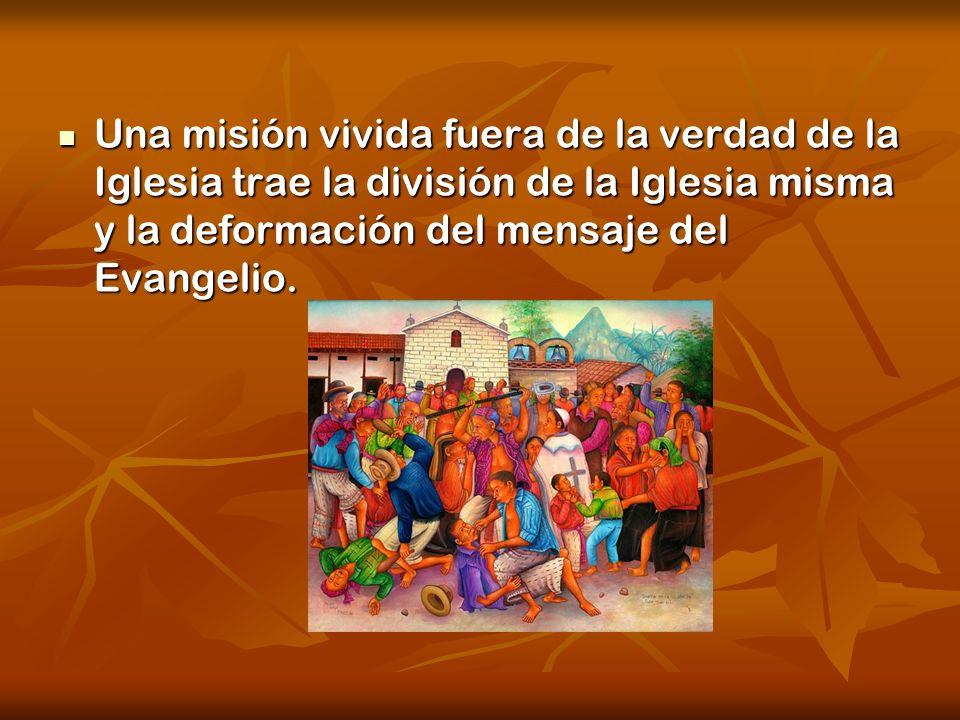 Una misión vivida fuera de la verdad de la Iglesia trae la división de la Iglesia misma y la deformación del mensaje del Evangelio. Una misión vivida