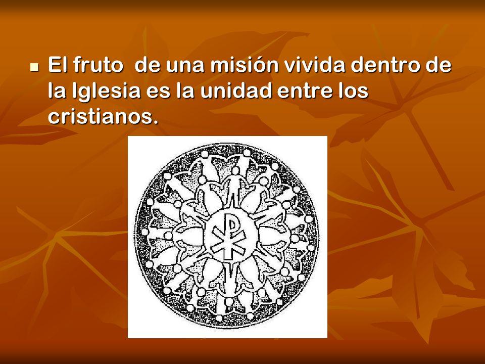 El fruto de una misión vivida dentro de la Iglesia es la unidad entre los cristianos. El fruto de una misión vivida dentro de la Iglesia es la unidad