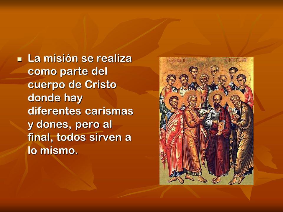 La misión se realiza como parte del cuerpo de Cristo donde hay diferentes carismas y dones, pero al final, todos sirven a lo mismo. La misión se reali