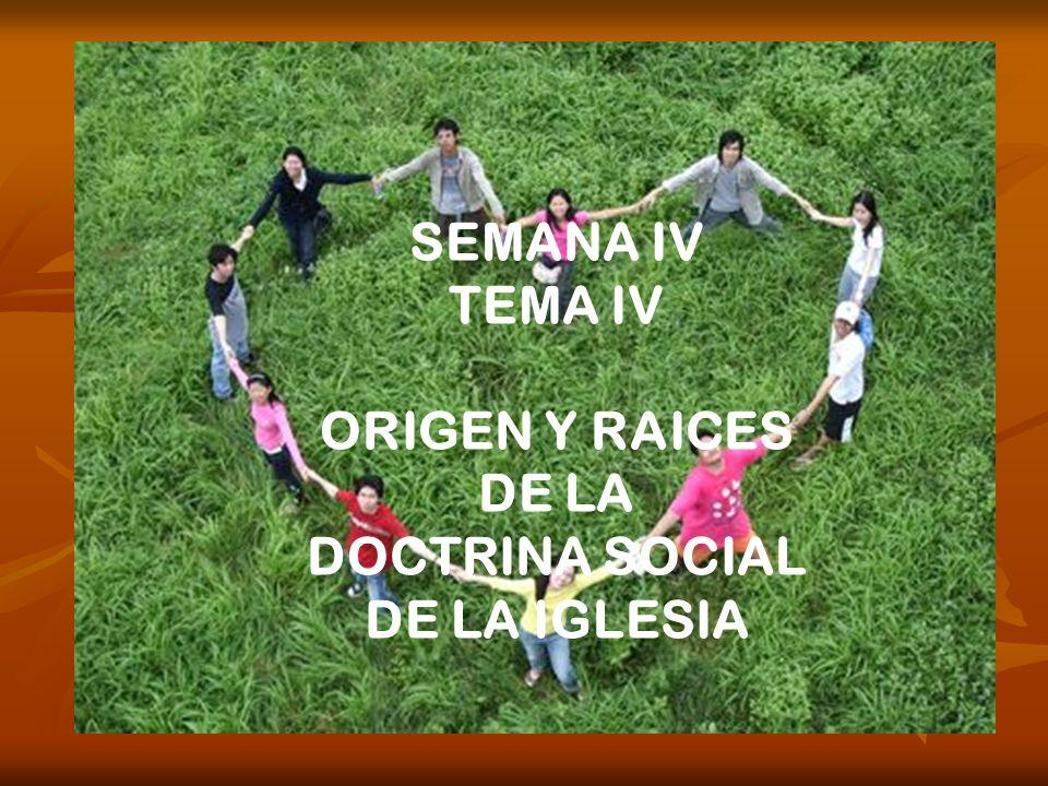 SEMANA IV TEMA IV ORIGEN Y RAICES DE LA DOCTRINA SOCIAL DE LA IGLESIA