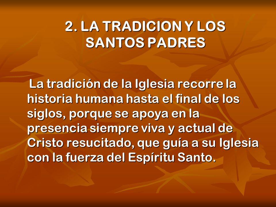2. LA TRADICION Y LOS SANTOS PADRES La tradición de la Iglesia recorre la historia humana hasta el final de los siglos, porque se apoya en la presenci