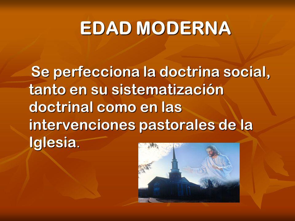 EDAD MODERNA Se perfecciona la doctrina social, tanto en su sistematización doctrinal como en las intervenciones pastorales de la Iglesia. Se perfecci