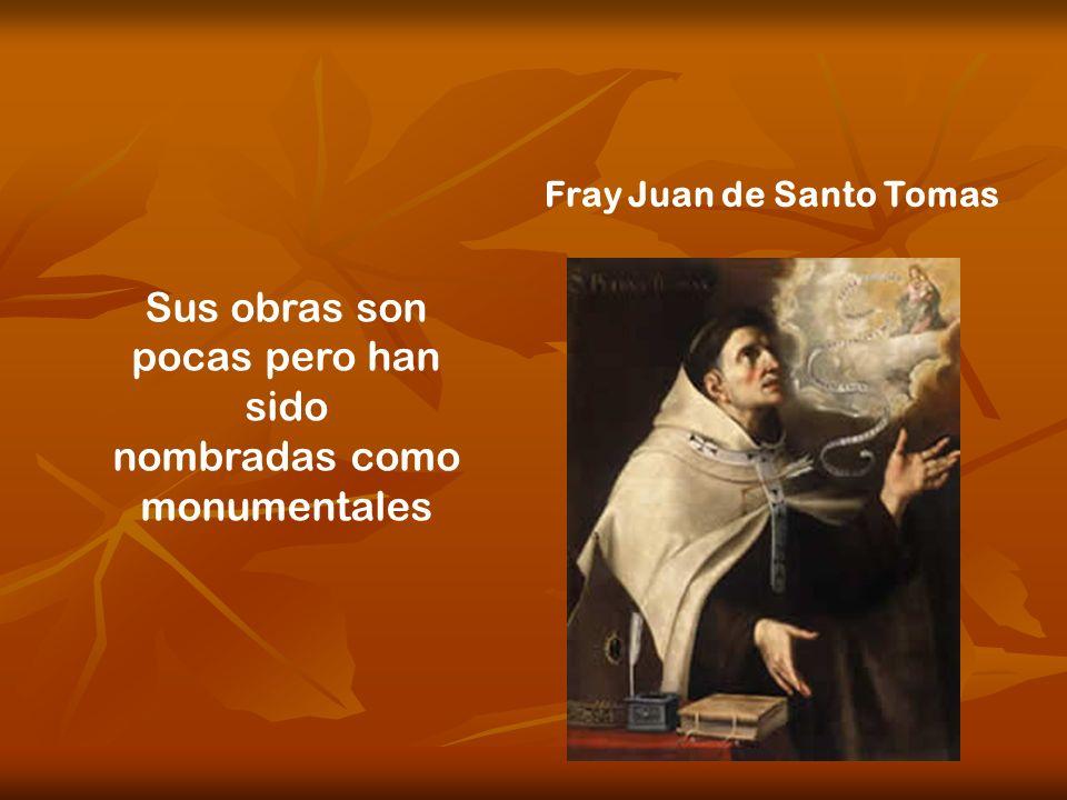 Fray Juan de Santo Tomas Sus obras son pocas pero han sido nombradas como monumentales