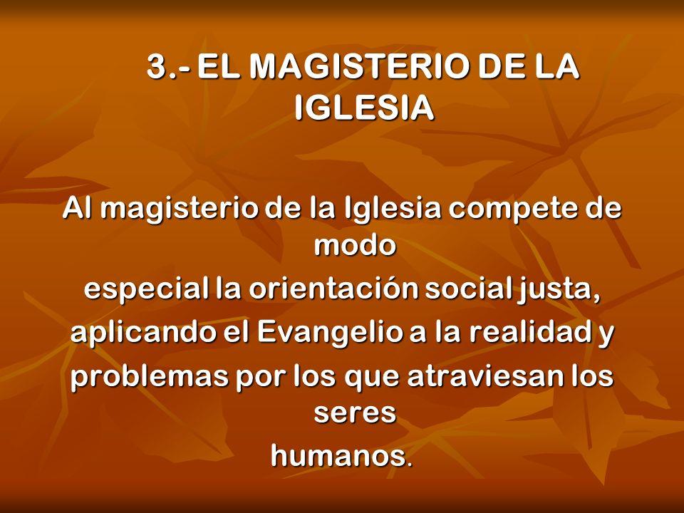 3.- EL MAGISTERIO DE LA IGLESIA Al magisterio de la Iglesia compete de modo especial la orientación social justa, aplicando el Evangelio a la realidad
