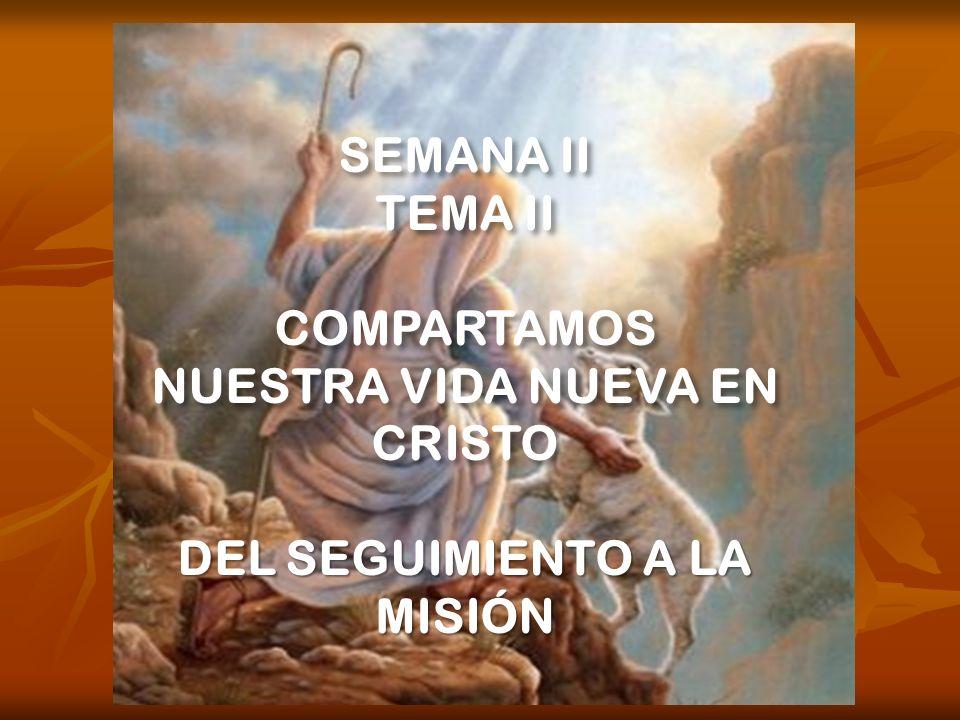 SEMANA II TEMA II COMPARTAMOS NUESTRA VIDA NUEVA EN CRISTO DEL SEGUIMIENTO A LA MISIÓN
