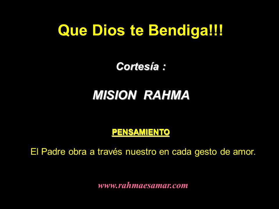 Que Dios te Bendiga!!! Cortesía : MISION RAHMA PENSAMIENTO El Padre obra a través nuestro en cada gesto de amor. www.rahmaesamar.com