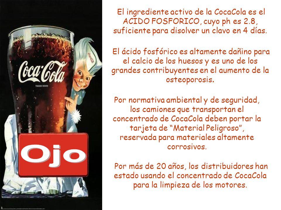 El ingrediente activo de la CocaCola es el ACIDO FOSFORICO, cuyo ph es 2.8, suficiente para disolver un clavo en 4 días. El ácido fosfórico es altamen