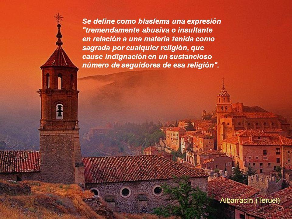 Albarracín (Teruel) Se define como blasfema una expresión tremendamente abusiva o insultante en relación a una materia tenida como sagrada por cualquier religión, que cause indignación en un sustancioso número de seguidores de esa religión .