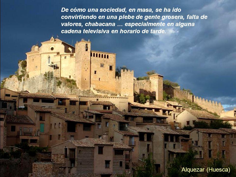 Alquezar (Huesca) De cómo una sociedad, en masa, se ha ido convirtiendo en una plebe de gente grosera, falta de valores, chabacana … especialmente en alguna cadena televisiva en horario de tarde.