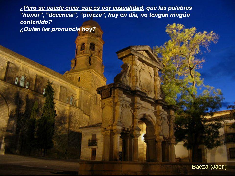 Baeza (Jaén) ¿Pero se puede creer que es por casualidad, que las palabras honor, decencia, pureza, hoy en día, no tengan ningún contenido.