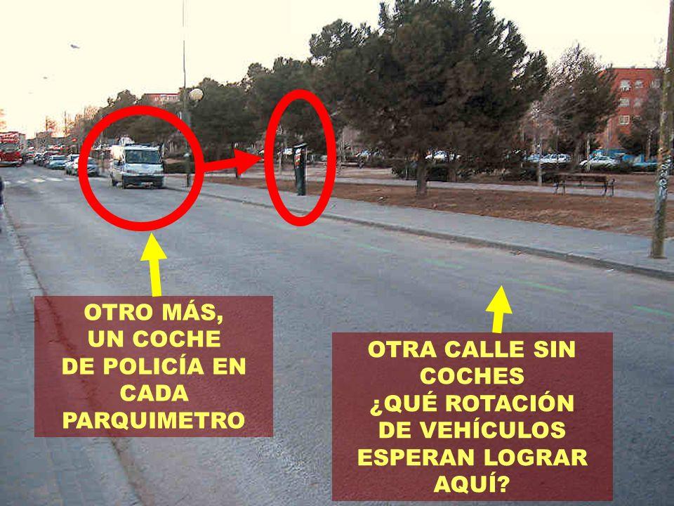 OTRO MÁS, UN COCHE DE POLICÍA EN CADA PARQUIMETRO OTRA CALLE SIN COCHES ¿QUÉ ROTACIÓN DE VEHÍCULOS ESPERAN LOGRAR AQUÍ