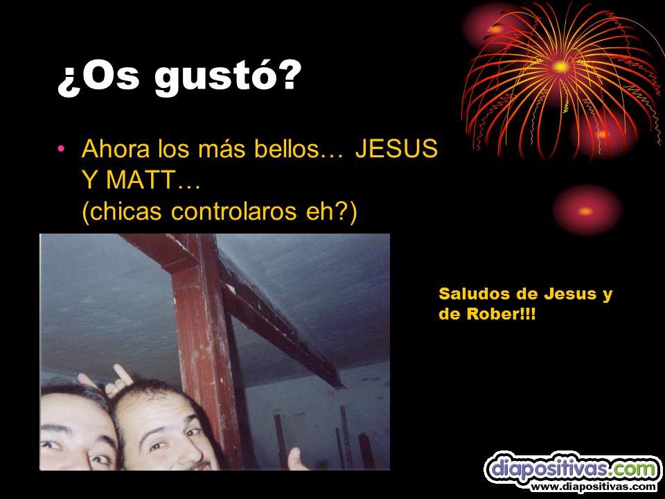 ¿Os gustó? Ahora los más bellos… JESUS Y MATT… (chicas controlaros eh?) Saludos de Jesus y de Rober!!!
