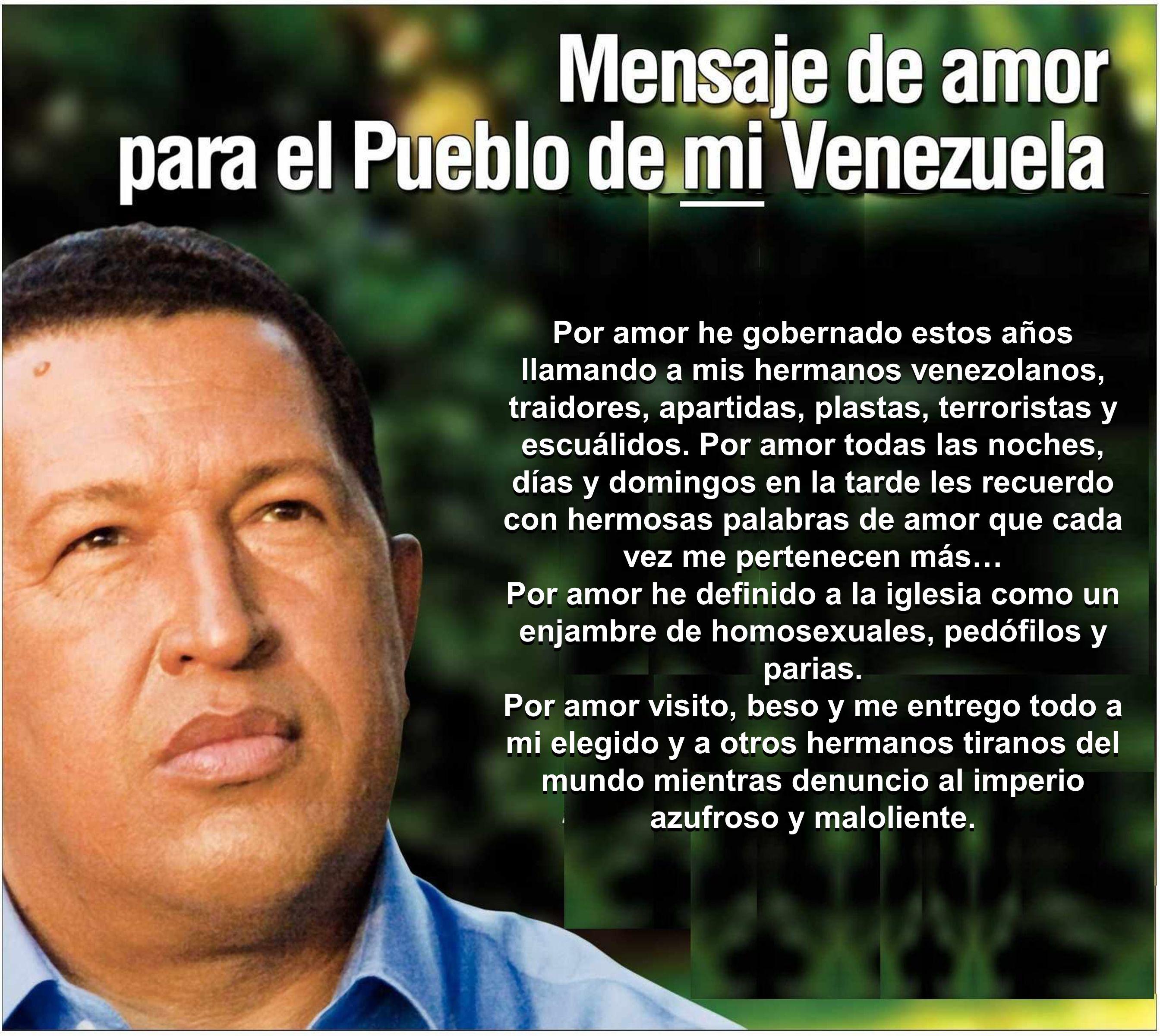 Por amor he gobernado estos años llamando a mis hermanos venezolanos, traidores, apartidas, plastas, terroristas y escuálidos. Por amor todas las noch