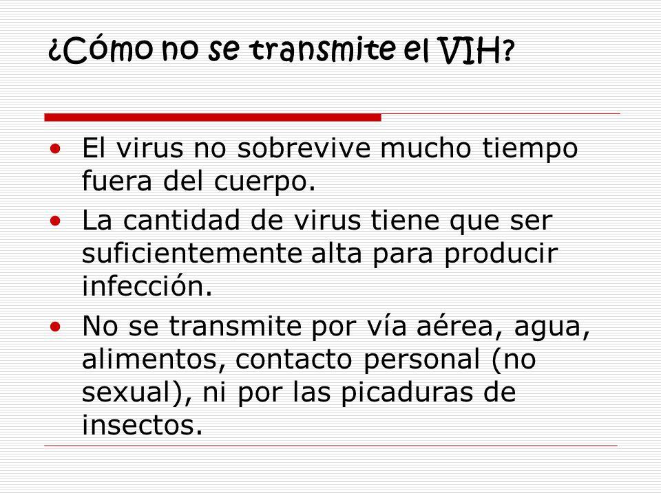 ¿Cómo no se transmite el VIH? El virus no sobrevive mucho tiempo fuera del cuerpo. La cantidad de virus tiene que ser suficientemente alta para produc