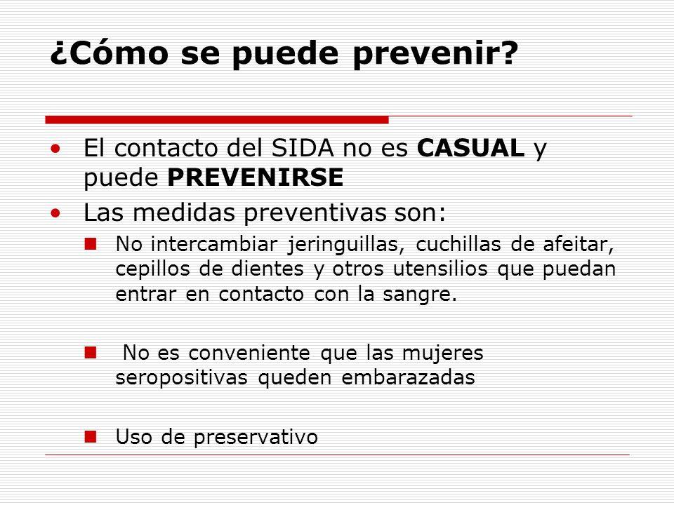 ¿Cómo se puede prevenir? El contacto del SIDA no es CASUAL y puede PREVENIRSE Las medidas preventivas son: No intercambiar jeringuillas, cuchillas de