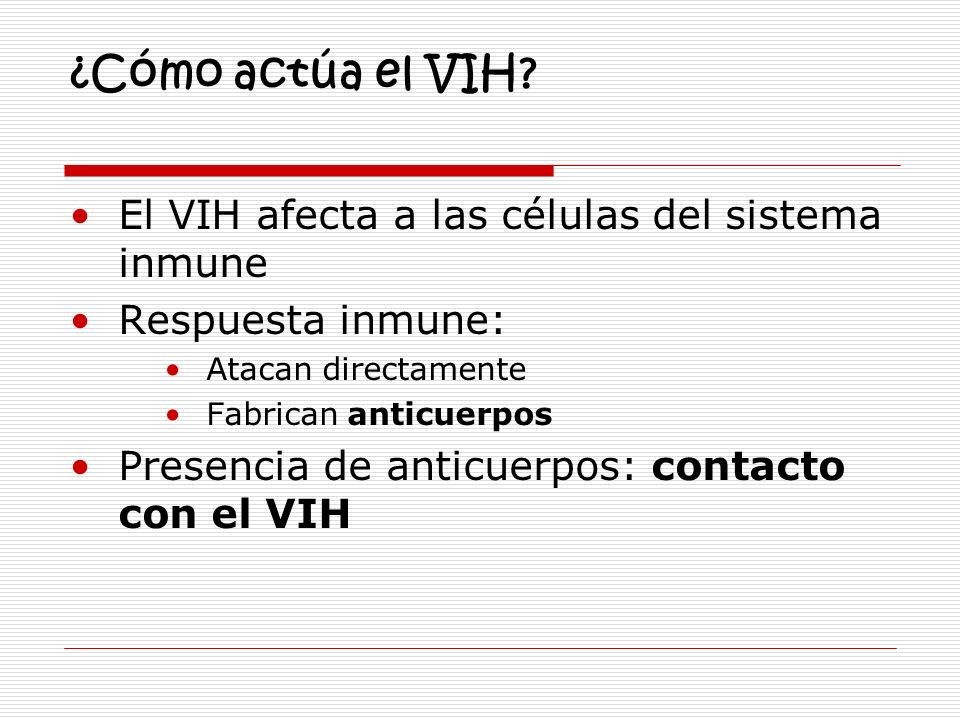 ¿Cómo actúa el VIH? El VIH afecta a las células del sistema inmune Respuesta inmune: Atacan directamente Fabrican anticuerpos Presencia de anticuerpos