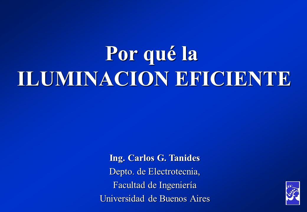 Por qué la ILUMINACION EFICIENTE Ing. Carlos G. Tanides Depto. de Electrotecnia, Facultad de Ingeniería Universidad de Buenos Aires