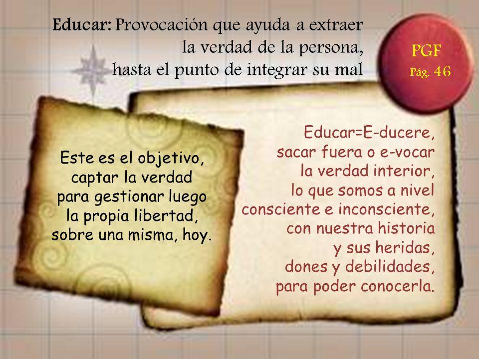 PGF Pág. 46 Educar: Provocación que ayuda a extraer la verdad de la persona, hasta el punto de integrar su mal Educar=E-ducere, sacar fuera o e-vocar