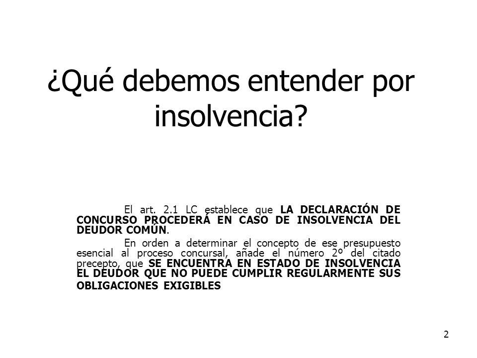 2 ¿Qué debemos entender por insolvencia? El art. 2.1 LC establece que LA DECLARACIÓN DE CONCURSO PROCEDERÁ EN CASO DE INSOLVENCIA DEL DEUDOR COMÚN. En