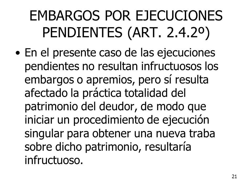 21 EMBARGOS POR EJECUCIONES PENDIENTES (ART. 2.4.2º) En el presente caso de las ejecuciones pendientes no resultan infructuosos los embargos o apremio