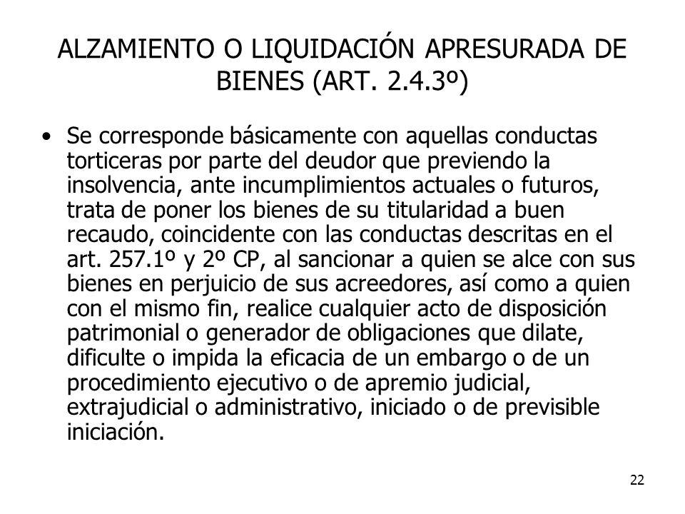22 ALZAMIENTO O LIQUIDACIÓN APRESURADA DE BIENES (ART. 2.4.3º) Se corresponde básicamente con aquellas conductas torticeras por parte del deudor que p