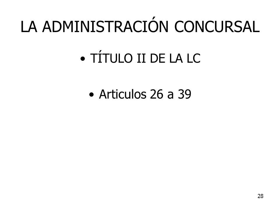 28 LA ADMINISTRACIÓN CONCURSAL TÍTULO II DE LA LC Articulos 26 a 39
