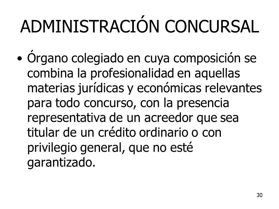 30 ADMINISTRACIÓN CONCURSAL Órgano colegiado en cuya composición se combina la profesionalidad en aquellas materias jurídicas y económicas relevantes