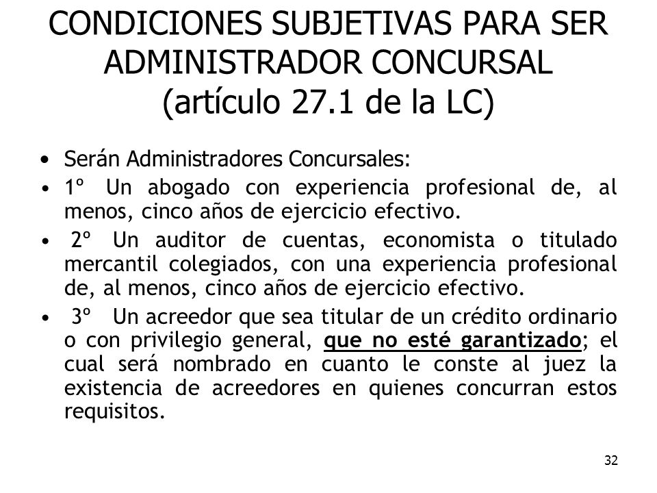 32 CONDICIONES SUBJETIVAS PARA SER ADMINISTRADOR CONCURSAL (artículo 27.1 de la LC) Serán Administradores Concursales: 1º Un abogado con experiencia p