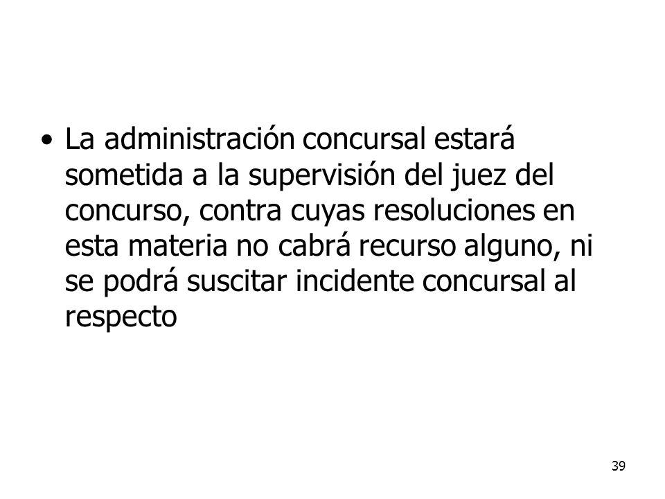 39 La administración concursal estará sometida a la supervisión del juez del concurso, contra cuyas resoluciones en esta materia no cabrá recurso algu