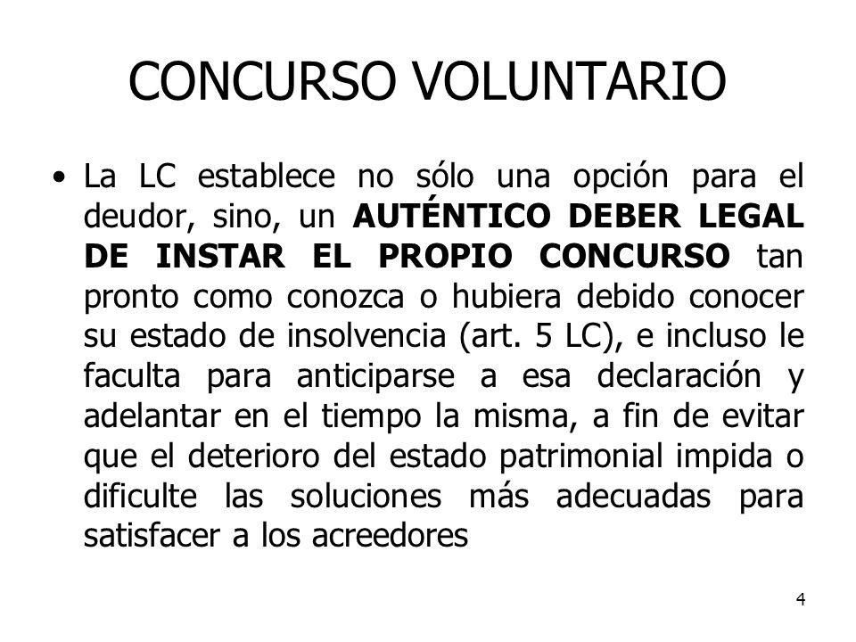4 CONCURSO VOLUNTARIO La LC establece no sólo una opción para el deudor, sino, un AUTÉNTICO DEBER LEGAL DE INSTAR EL PROPIO CONCURSO tan pronto como c