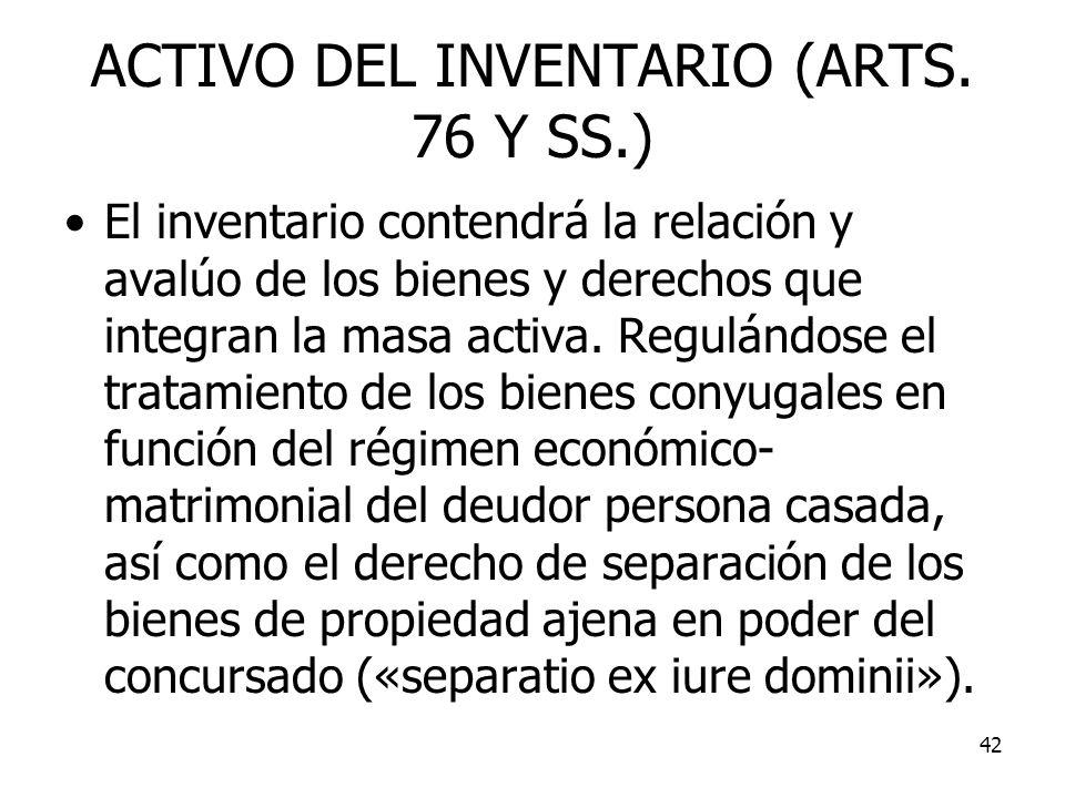 42 ACTIVO DEL INVENTARIO (ARTS. 76 Y SS.) El inventario contendrá la relación y avalúo de los bienes y derechos que integran la masa activa. Regulándo