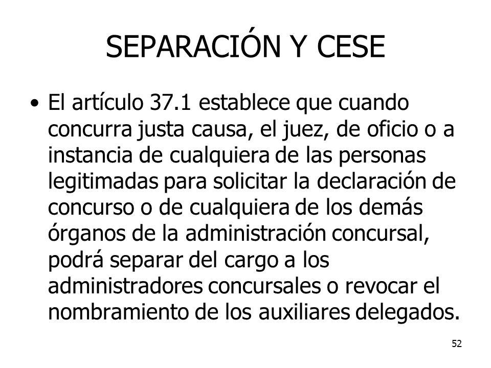 52 SEPARACIÓN Y CESE El artículo 37.1 establece que cuando concurra justa causa, el juez, de oficio o a instancia de cualquiera de las personas legiti
