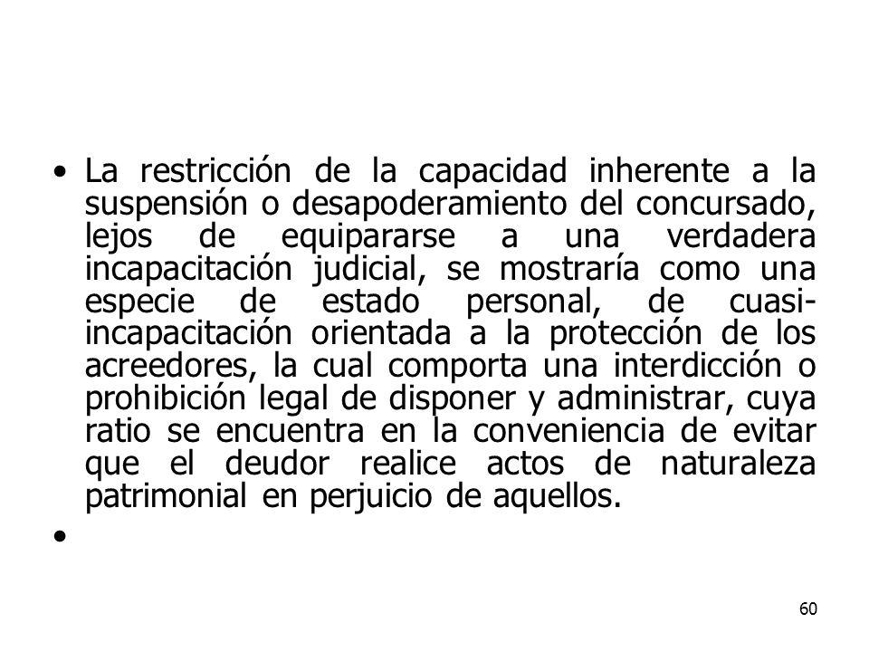 60 La restricción de la capacidad inherente a la suspensión o desapoderamiento del concursado, lejos de equipararse a una verdadera incapacitación jud